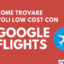 Google Flights: come trovare voli low cost con Google Voli