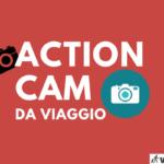 Migliori Action Cam Viaggio